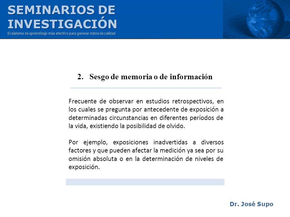 Dr. José Supo 2. Sesgo de memoria o de información Frecuente de observar en estudios retrospectivos, en los cuales se pregunta por antecedente de expo