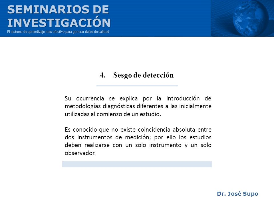 Dr. José Supo 4. Sesgo de detección Su ocurrencia se explica por la introducción de metodologías diagnósticas diferentes a las inicialmente utilizadas