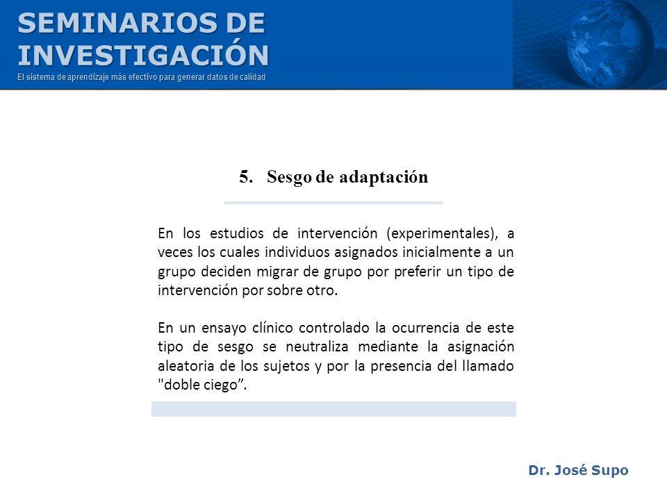 Dr. José Supo 5. Sesgo de adaptación En los estudios de intervención (experimentales), a veces los cuales individuos asignados inicialmente a un grupo
