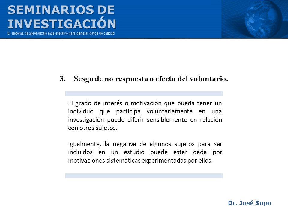 Dr. José Supo 3. Sesgo de no respuesta o efecto del voluntario. El grado de interés o motivación que pueda tener un individuo que participa voluntaria
