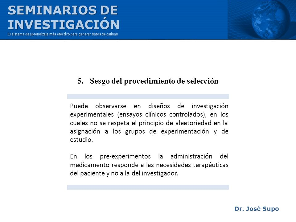 Dr. José Supo 5. Sesgo del procedimiento de selección Puede observarse en diseños de investigación experimentales (ensayos clínicos controlados), en l
