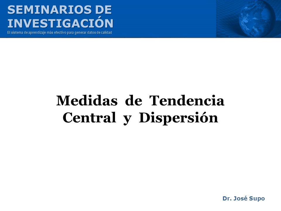Medidas de Tendencia Central y Dispersión Dr. José Supo SEMINARIOS DE INVESTIGACIÓN El sistema de aprendizaje más efectivo para generar datos de calid