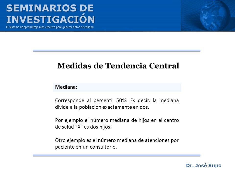 Dr. José Supo Medidas de Tendencia Central Mediana: Corresponde al percentil 50%. Es decir, la mediana divide a la población exactamente en dos. Por e