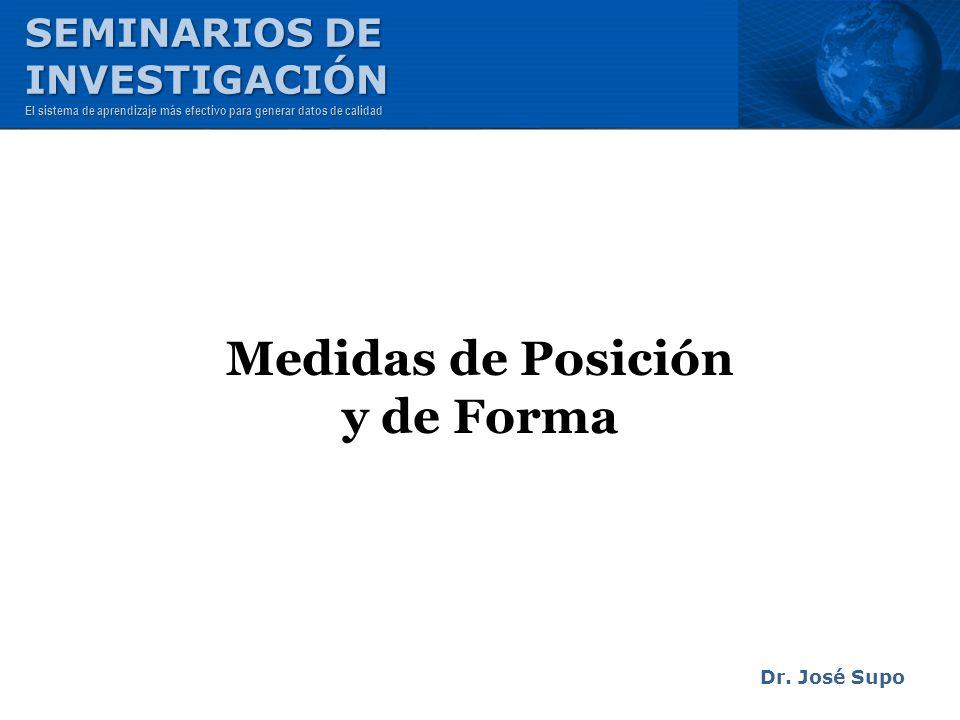 Medidas de Posición y de Forma Dr. José Supo SEMINARIOS DE INVESTIGACIÓN El sistema de aprendizaje más efectivo para generar datos de calidad