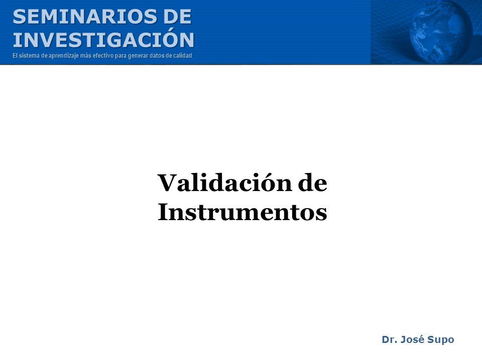 Validación de Instrumentos Dr. José Supo SEMINARIOS DE INVESTIGACIÓN El sistema de aprendizaje más efectivo para generar datos de calidad