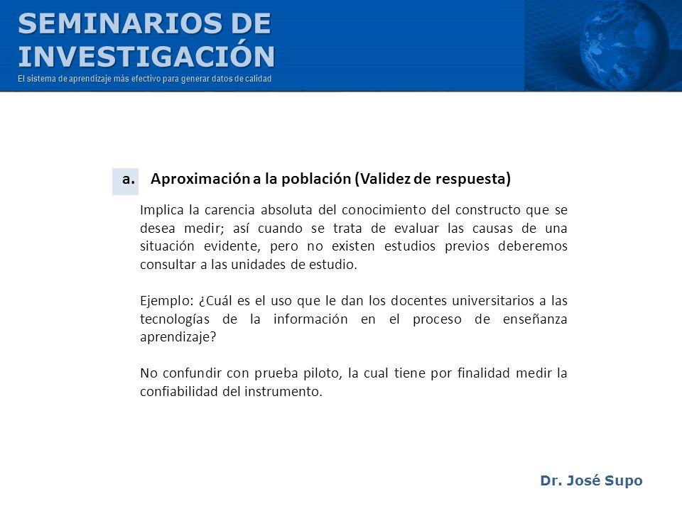 Dr. José Supo a. Aproximación a la población (Validez de respuesta) Implica la carencia absoluta del conocimiento del constructo que se desea medir; a