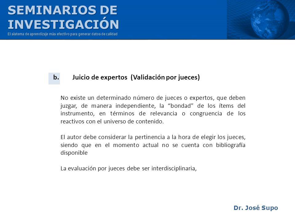Dr. José Supo b. Juicio de expertos (Validación por jueces) No existe un determinado número de jueces o expertos, que deben juzgar, de manera independ
