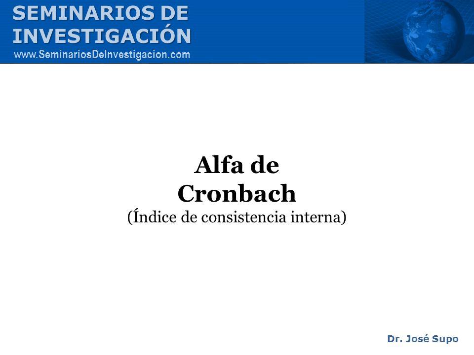 Alfa de Cronbach (Índice de consistencia interna) Dr. José Supo SEMINARIOS DE INVESTIGACIÓN www.SeminariosDeInvestigacion.com