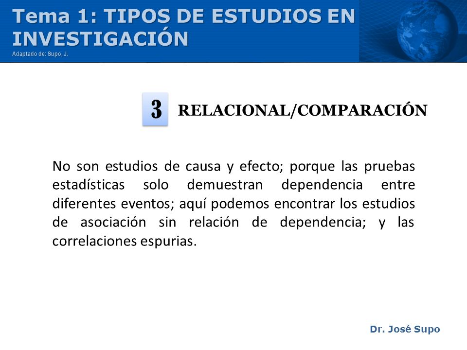RELACIONAL/COMPARACIÓN Dr. José Supo No son estudios de causa y efecto; porque las pruebas estadísticas solo demuestran dependencia entre diferentes e