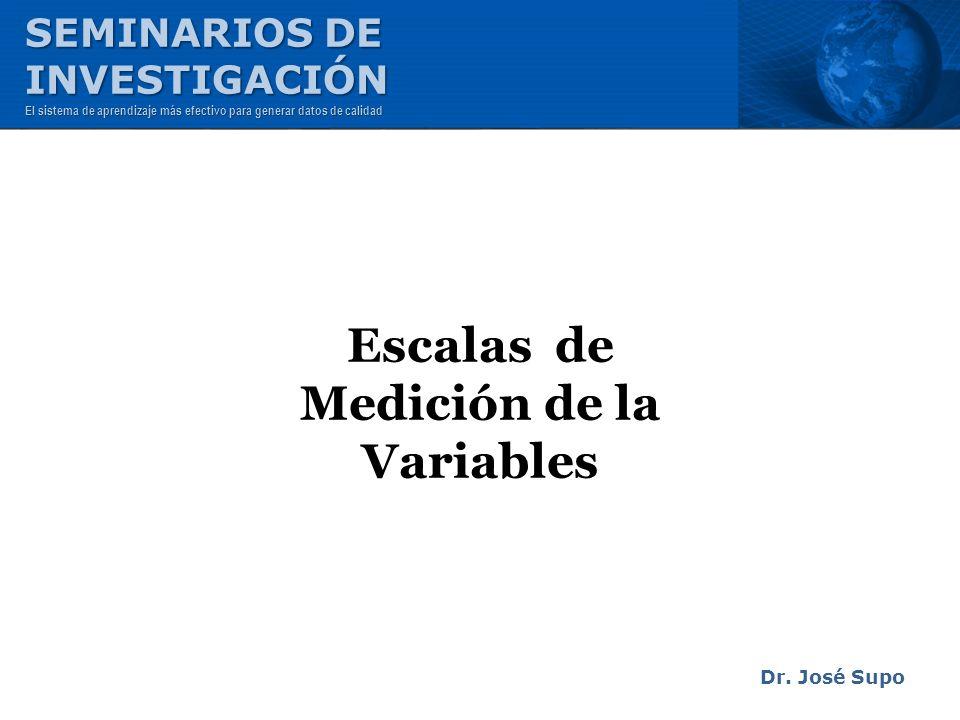 Escalas de Medición de la Variables Dr. José Supo SEMINARIOS DE INVESTIGACIÓN El sistema de aprendizaje más efectivo para generar datos de calidad