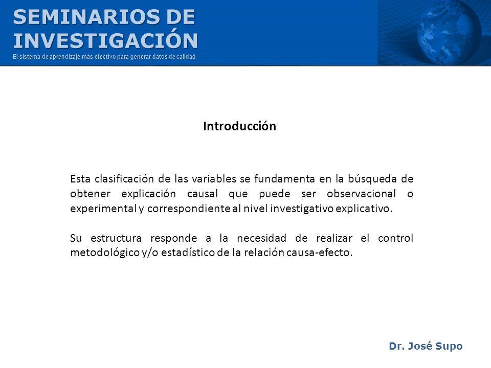 Dr. José Supo Esta clasificación de las variables se fundamenta en la búsqueda de obtener explicación causal que puede ser observacional o experimenta
