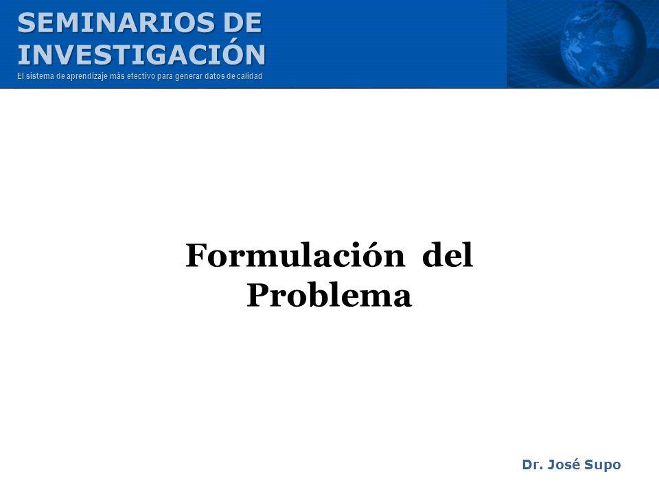 Formulación del Problema Dr. José Supo SEMINARIOS DE INVESTIGACIÓN El sistema de aprendizaje más efectivo para generar datos de calidad