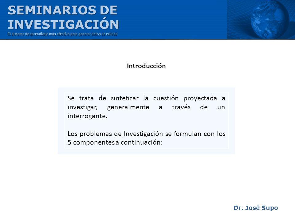 Dr. José Supo Se trata de sintetizar la cuestión proyectada a investigar, generalmente a través de un interrogante. Los problemas de Investigación se