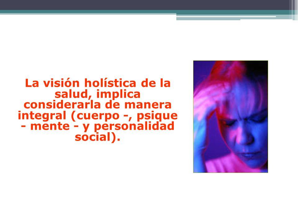 La visión holística de la salud, implica considerarla de manera integral (cuerpo -, psique - mente - y personalidad social).La visión holística de la