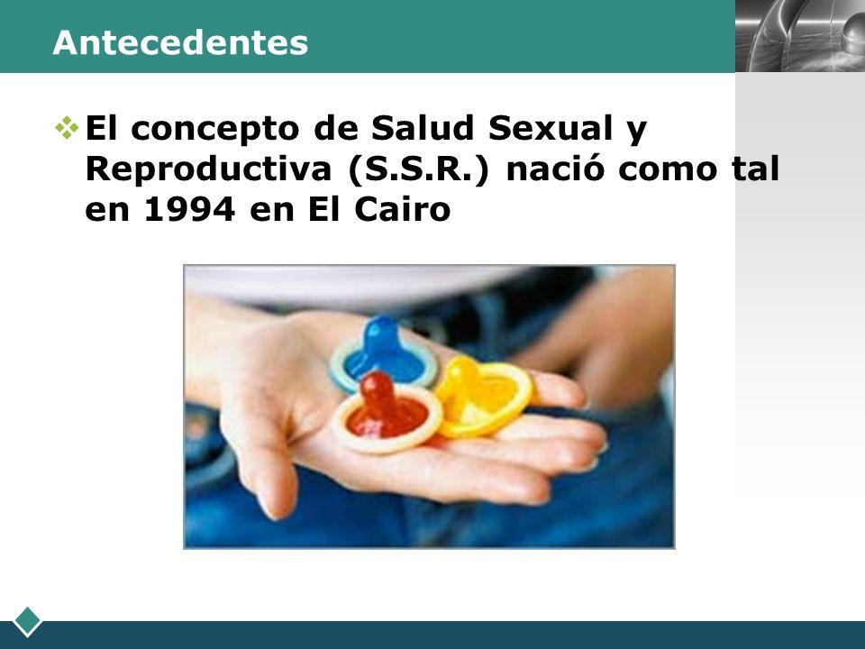 LOGO Antecedentes El concepto de Salud Sexual y Reproductiva (S.S.R.) nació como tal en 1994 en El Cairo