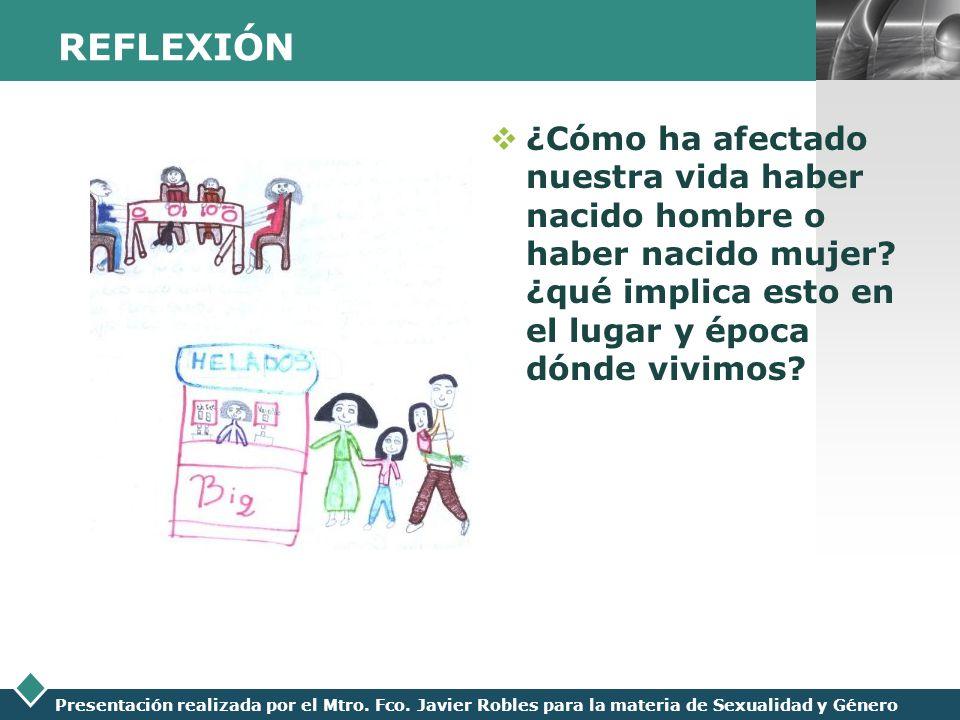 LOGO Presentación realizada por el Mtro. Fco. Javier Robles para la materia de Sexualidad y Género REFLEXIÓN ¿Cómo ha afectado nuestra vida haber naci