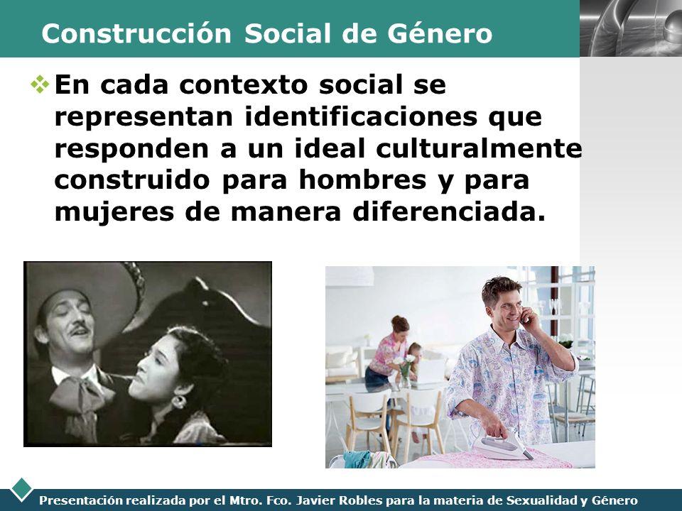 LOGO Presentación realizada por el Mtro. Fco. Javier Robles para la materia de Sexualidad y Género Construcción Social de Género En cada contexto soci