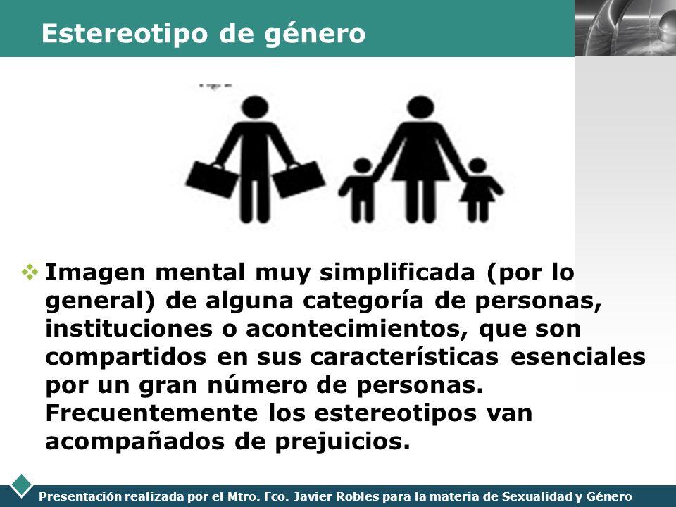 LOGO Presentación realizada por el Mtro. Fco. Javier Robles para la materia de Sexualidad y Género Estereotipo de género Imagen mental muy simplificad