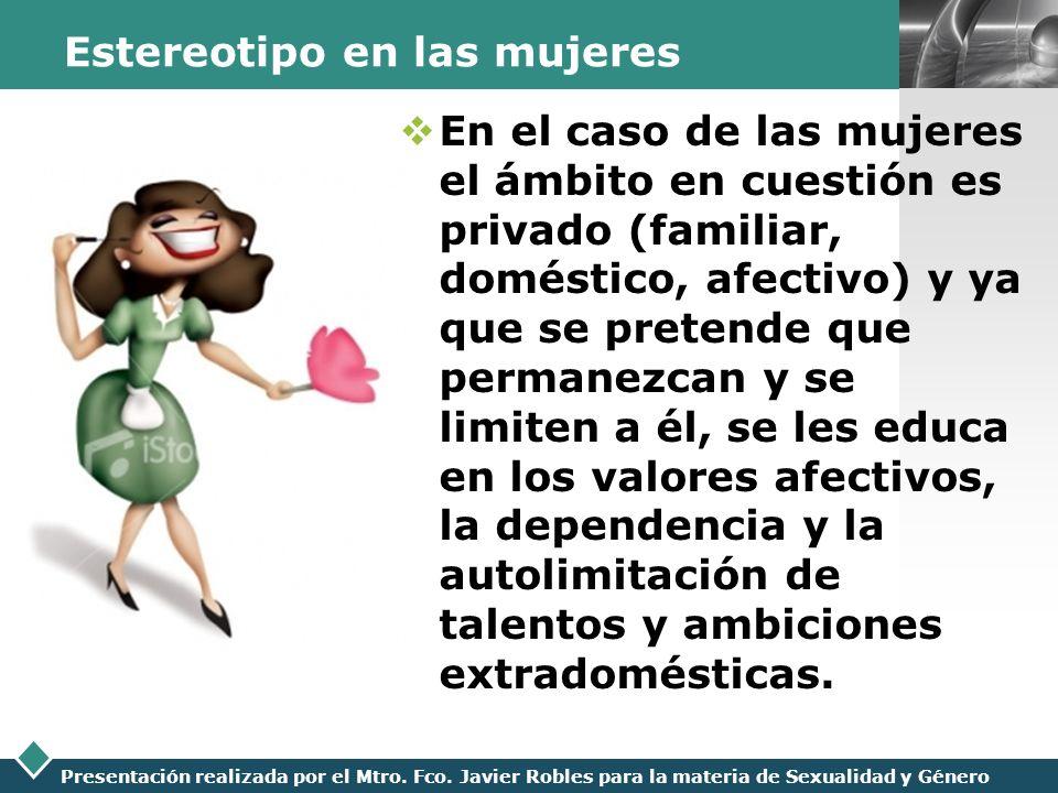 LOGO Presentación realizada por el Mtro. Fco. Javier Robles para la materia de Sexualidad y Género Estereotipo en las mujeres En el caso de las mujere