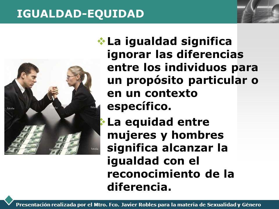 LOGO Presentación realizada por el Mtro. Fco. Javier Robles para la materia de Sexualidad y Género IGUALDAD-EQUIDAD La igualdad significa ignorar las