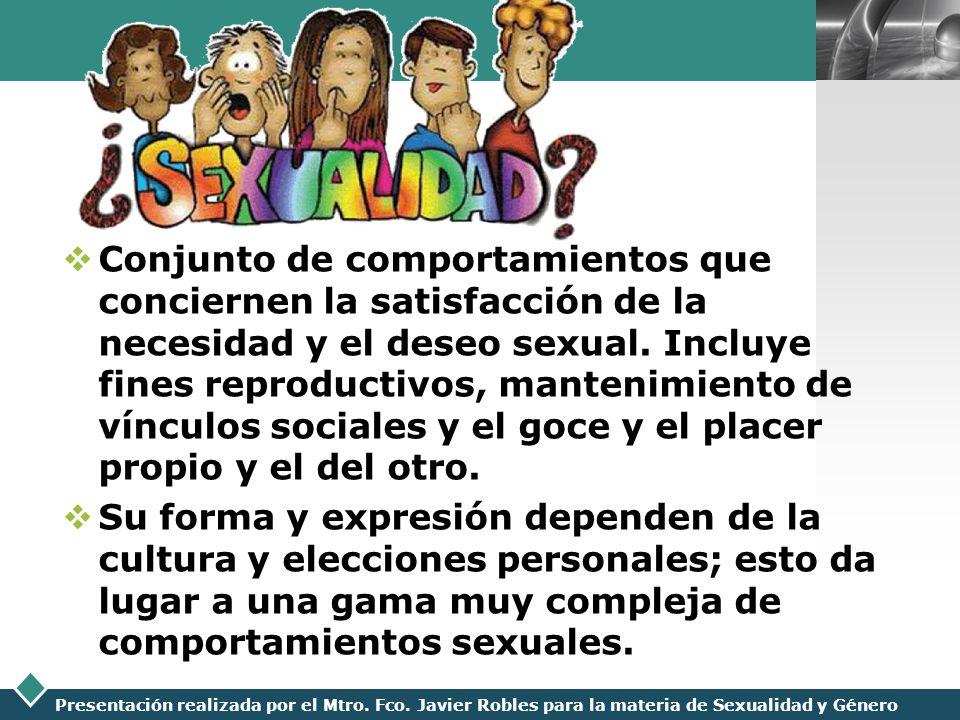 LOGO Presentación realizada por el Mtro. Fco. Javier Robles para la materia de Sexualidad y Género Conjunto de comportamientos que conciernen la satis