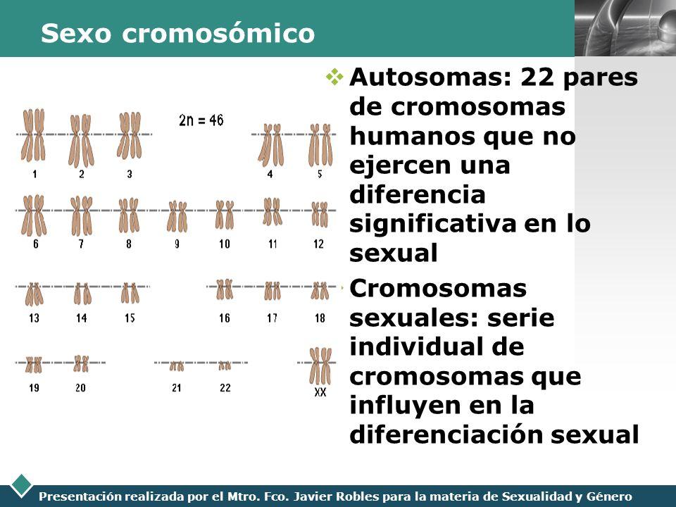 LOGO Presentación realizada por el Mtro. Fco. Javier Robles para la materia de Sexualidad y Género Sexo cromosómico Autosomas: 22 pares de cromosomas