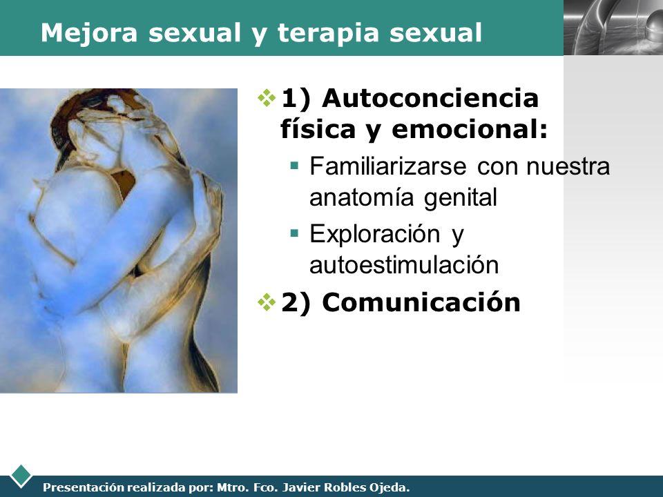 LOGO Presentación realizada por: Mtro. Fco. Javier Robles Ojeda. Mejora sexual y terapia sexual 1) Autoconciencia física y emocional: Familiarizarse c