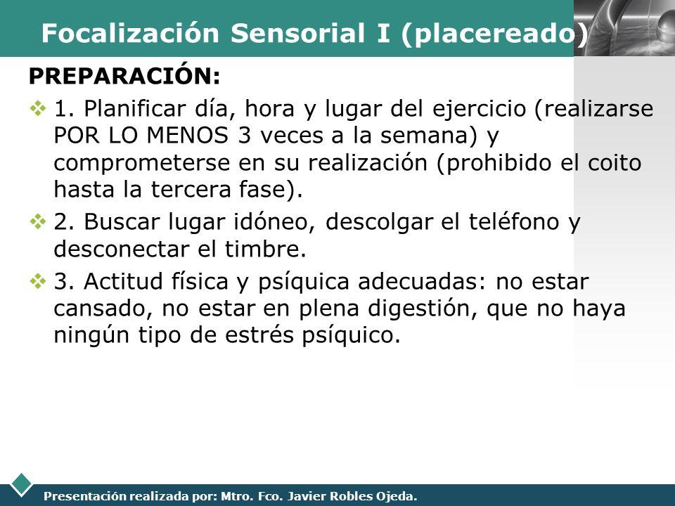 LOGO Presentación realizada por: Mtro. Fco. Javier Robles Ojeda. Focalización Sensorial I (placereado) PREPARACIÓN: 1. Planificar día, hora y lugar de