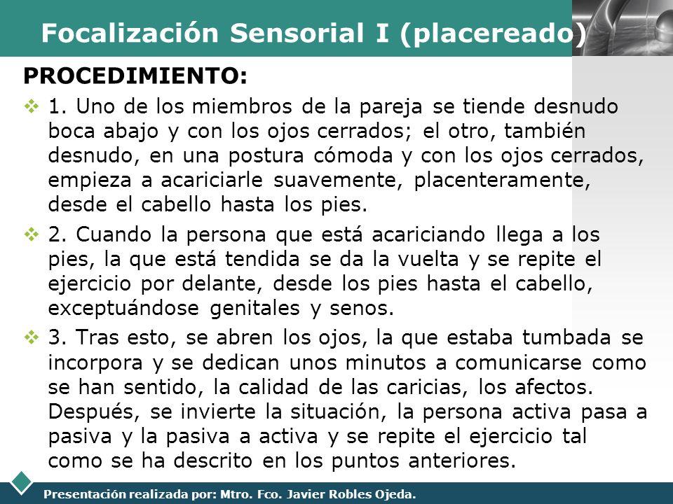 LOGO Presentación realizada por: Mtro. Fco. Javier Robles Ojeda. Focalización Sensorial I (placereado) PROCEDIMIENTO: 1. Uno de los miembros de la par