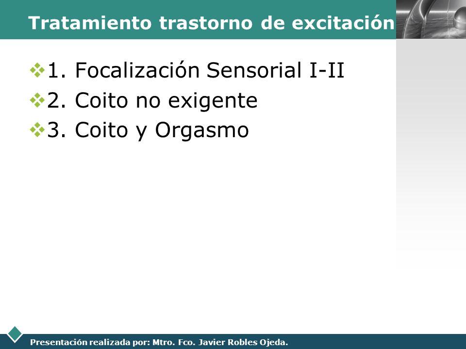 LOGO Presentación realizada por: Mtro. Fco. Javier Robles Ojeda. Tratamiento trastorno de excitación 1. Focalización Sensorial I-II 2. Coito no exigen