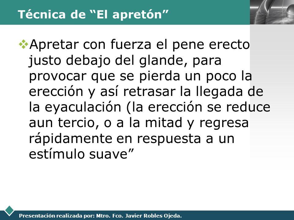 LOGO Presentación realizada por: Mtro. Fco. Javier Robles Ojeda. Técnica de El apretón Apretar con fuerza el pene erecto justo debajo del glande, para