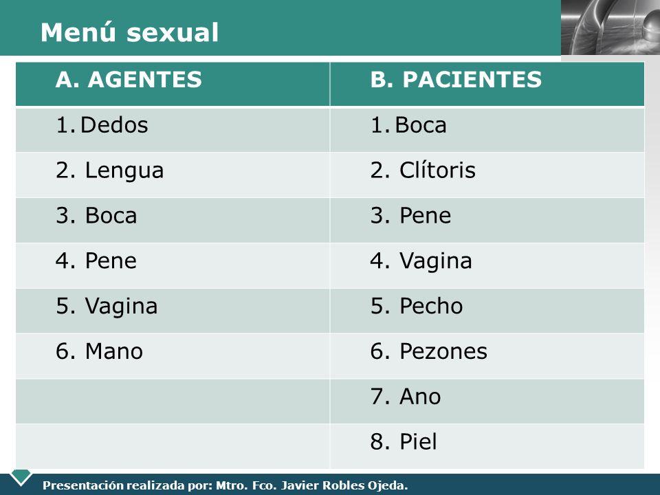 LOGO Presentación realizada por: Mtro. Fco. Javier Robles Ojeda. Menú sexual A. AGENTESB. PACIENTES 1.Dedos1.Boca 2. Lengua2. Clítoris 3. Boca3. Pene