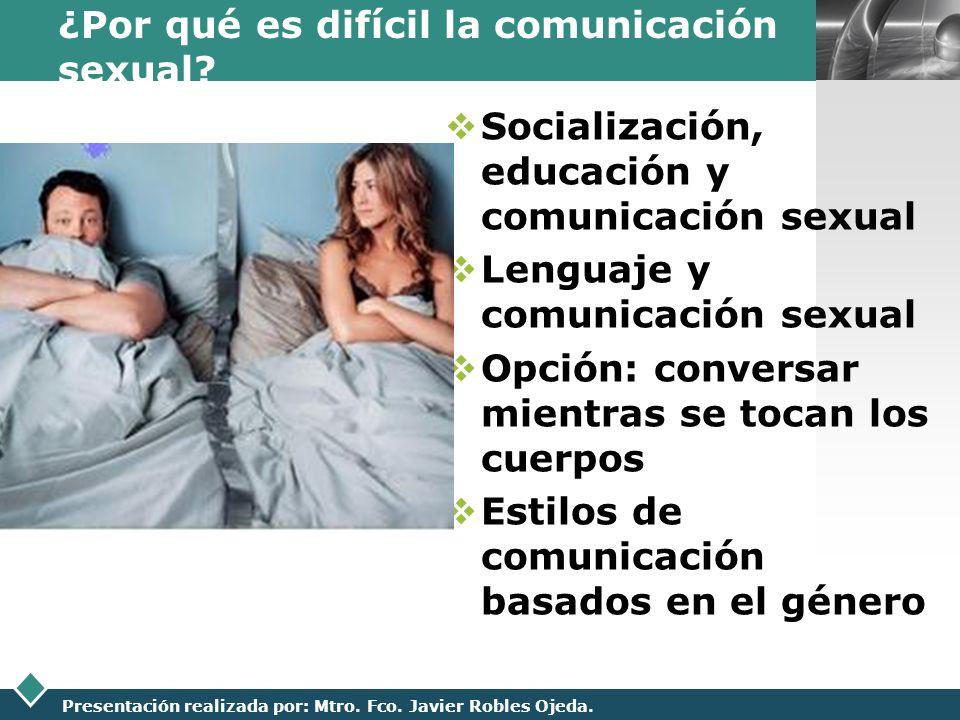 LOGO Presentación realizada por: Mtro. Fco. Javier Robles Ojeda. ¿Por qué es difícil la comunicación sexual? Socialización, educación y comunicación s