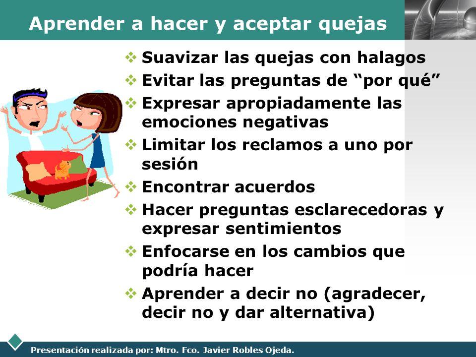 LOGO Presentación realizada por: Mtro. Fco. Javier Robles Ojeda. Aprender a hacer y aceptar quejas Suavizar las quejas con halagos Evitar las pregunta
