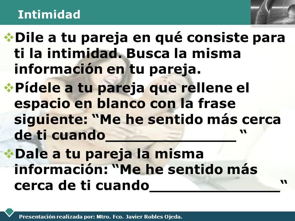 LOGO Presentación realizada por: Mtro. Fco. Javier Robles Ojeda. Intimidad Dile a tu pareja en qué consiste para ti la intimidad. Busca la misma infor