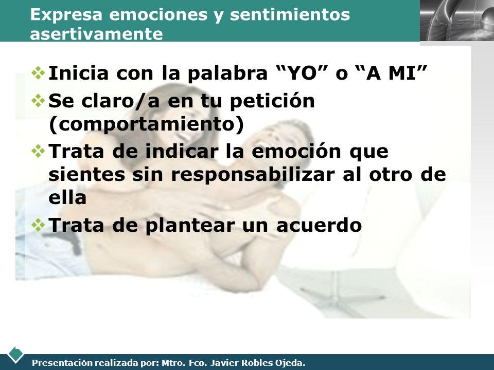 LOGO Presentación realizada por: Mtro. Fco. Javier Robles Ojeda. Expresa emociones y sentimientos asertivamente Inicia con la palabra YO o A MI Se cla