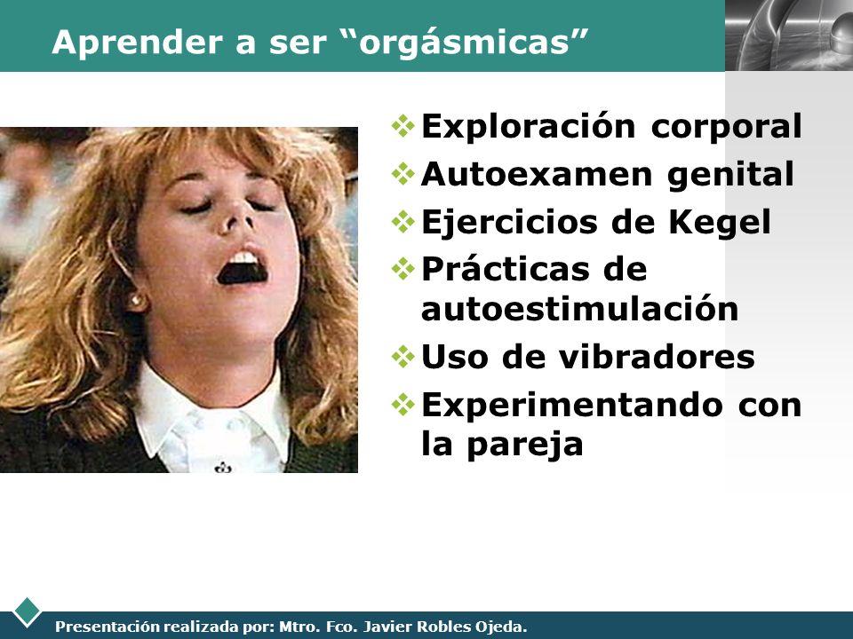 LOGO Presentación realizada por: Mtro. Fco. Javier Robles Ojeda. Aprender a ser orgásmicas Exploración corporal Autoexamen genital Ejercicios de Kegel
