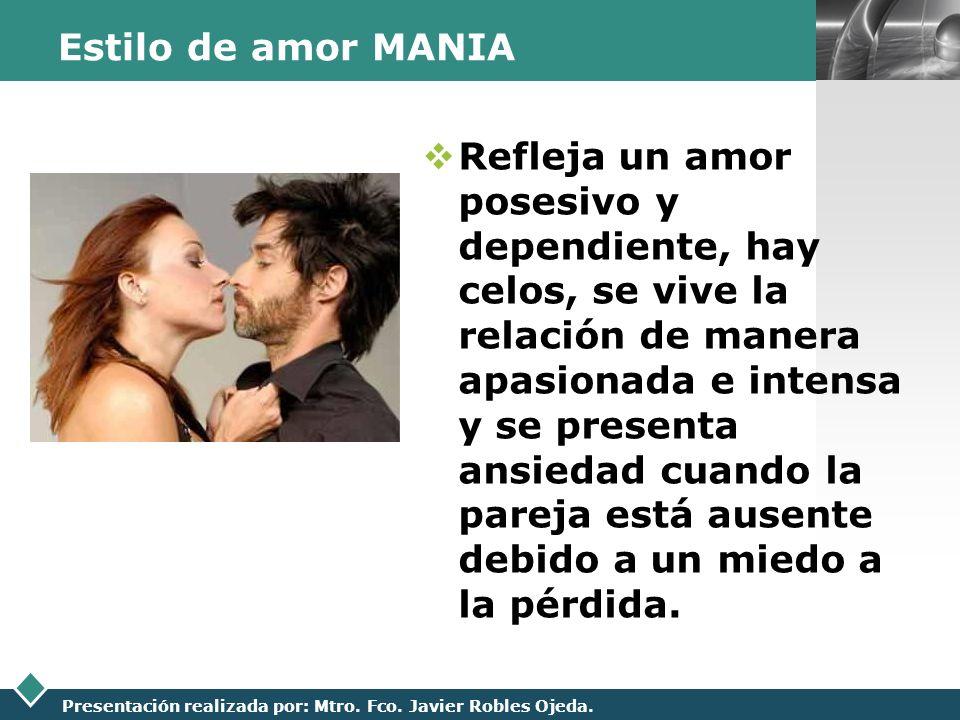 LOGO Presentación realizada por: Mtro. Fco. Javier Robles Ojeda. Estilo de amor MANIA Refleja un amor posesivo y dependiente, hay celos, se vive la re
