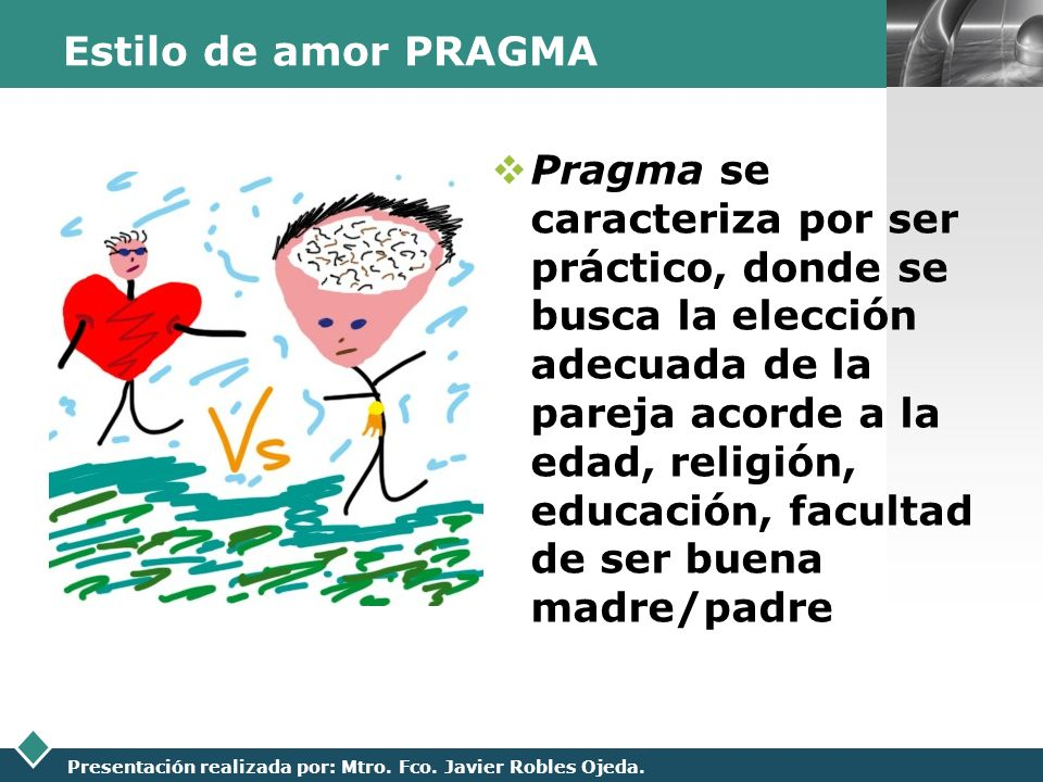 LOGO Presentación realizada por: Mtro. Fco. Javier Robles Ojeda. Estilo de amor PRAGMA Pragma se caracteriza por ser práctico, donde se busca la elecc