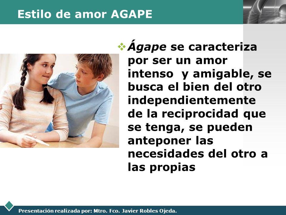 LOGO Presentación realizada por: Mtro. Fco. Javier Robles Ojeda. Estilo de amor AGAPE Ágape se caracteriza por ser un amor intenso y amigable, se busc