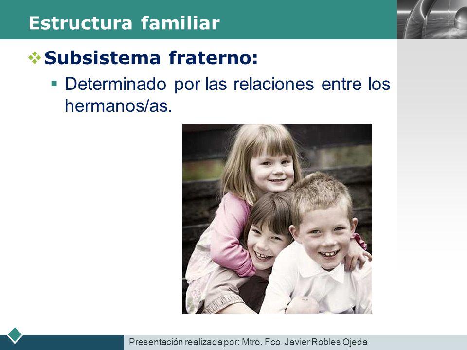 LOGO Estructura familiar Subsistema fraterno: Determinado por las relaciones entre los hermanos/as. Presentación realizada por: Mtro. Fco. Javier Robl