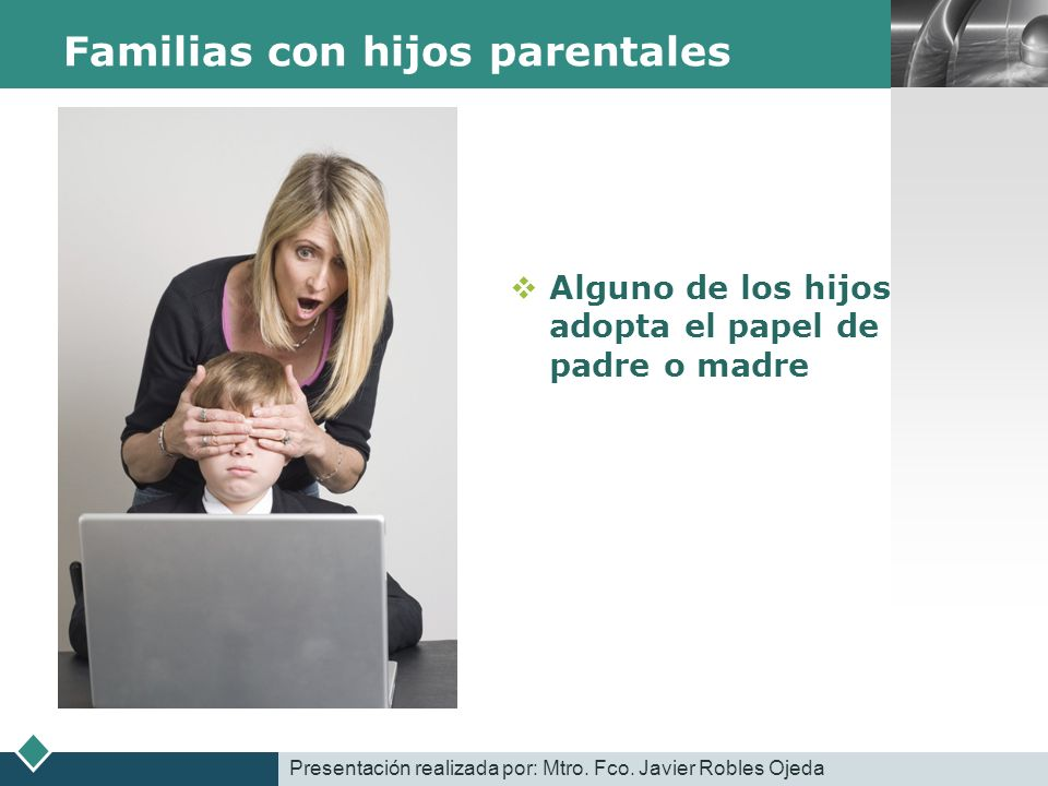 LOGO Familias con hijos parentales Alguno de los hijos adopta el papel de padre o madre Presentación realizada por: Mtro. Fco. Javier Robles Ojeda