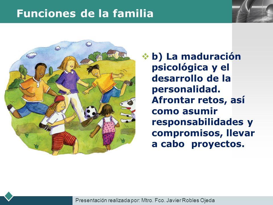 LOGO Funciones de la familia b) La maduración psicológica y el desarrollo de la personalidad. Afrontar retos, así como asumir responsabilidades y comp