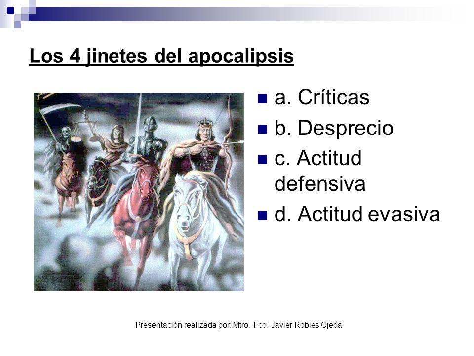 Presentación realizada por: Mtro. Fco. Javier Robles Ojeda Los 4 jinetes del apocalipsis a. Críticas b. Desprecio c. Actitud defensiva d. Actitud evas