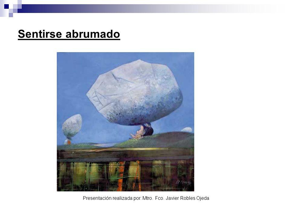 Presentación realizada por: Mtro. Fco. Javier Robles Ojeda Sentirse abrumado