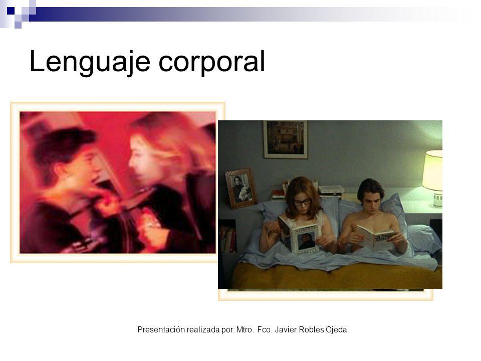 Presentación realizada por: Mtro. Fco. Javier Robles Ojeda Lenguaje corporal