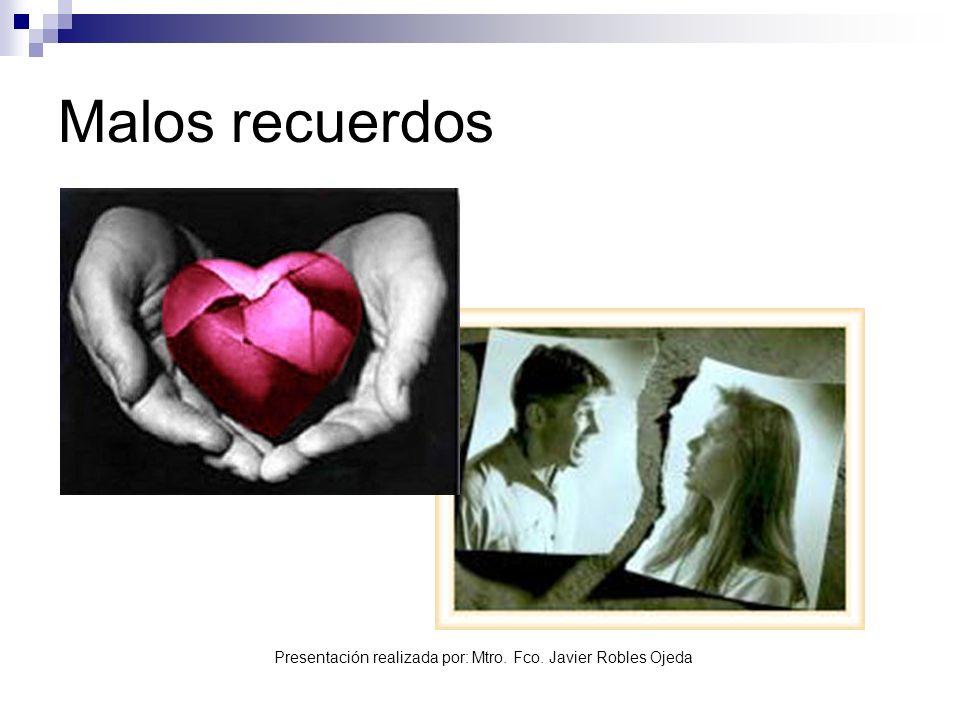 Presentación realizada por: Mtro. Fco. Javier Robles Ojeda Malos recuerdos