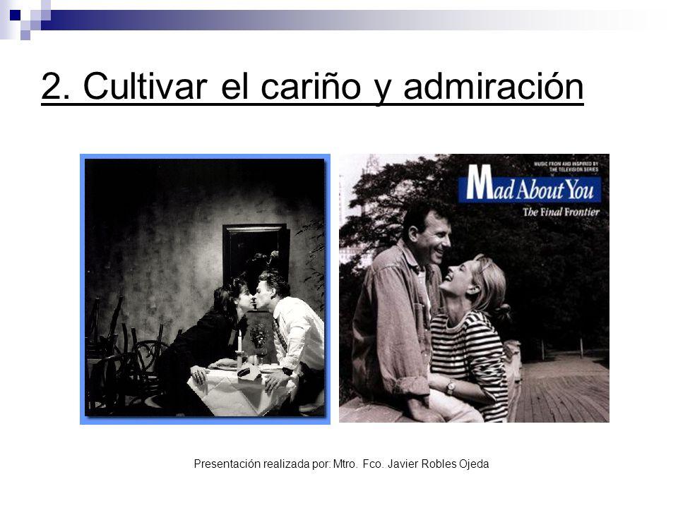 Presentación realizada por: Mtro. Fco. Javier Robles Ojeda 2. Cultivar el cariño y admiración