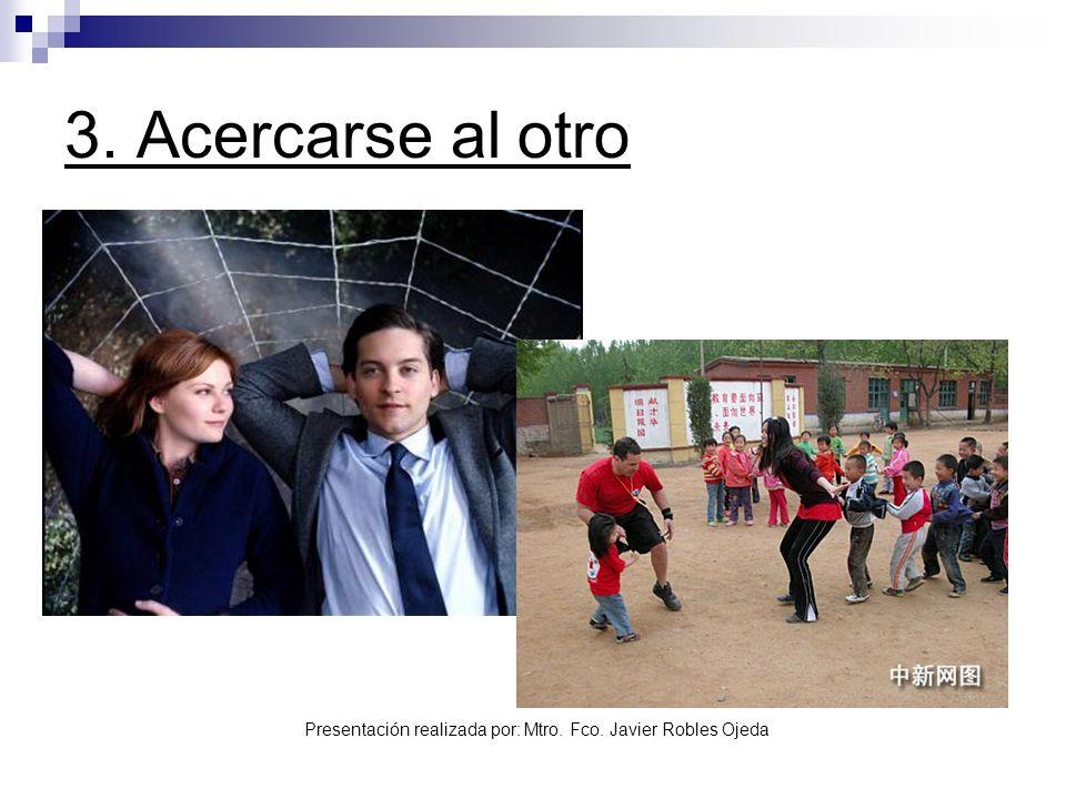 Presentación realizada por: Mtro. Fco. Javier Robles Ojeda 3. Acercarse al otro
