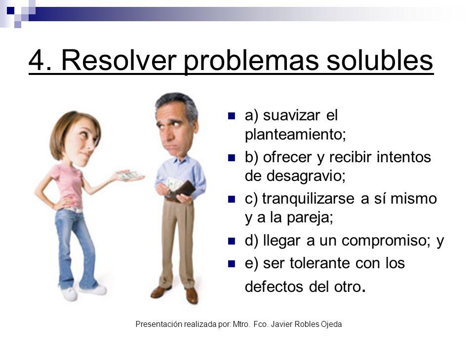 Presentación realizada por: Mtro. Fco. Javier Robles Ojeda 4. Resolver problemas solubles a) suavizar el planteamiento; b) ofrecer y recibir intentos